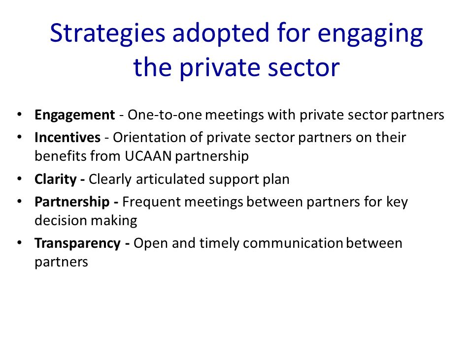Strategies adopted for engaging the private sector Engagement - One-to-one meetings with private sector partners Incentives - Orientation of private sector partners on their benefits from UCAAN partnership Clarity - Clearly articulated support plan Partnership - Frequent meetings between partners for key decision making Transparency - Open and timely communication between partners