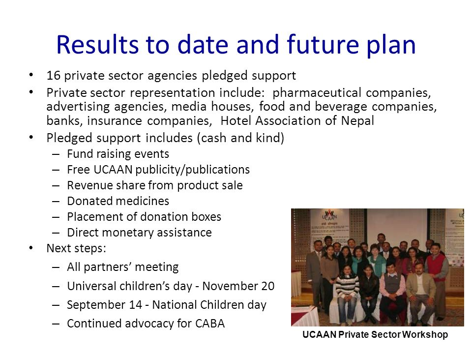 Results to date and future plan 16 private sector agencies pledged support Private sector representation include: pharmaceutical companies, advertising agencies, media houses, food and beverage companies, banks, insurance companies, Hotel Association of Nepal Pledged support includes (cash and kind) – Fund raising events – Free UCAAN publicity/publications – Revenue share from product sale – Donated medicines – Placement of donation boxes – Direct monetary assistance Next steps: – All partners meeting – Universal childrens day - November 20 – September 14 - National Children day – Continued advocacy for CABA UCAAN Private Sector Workshop
