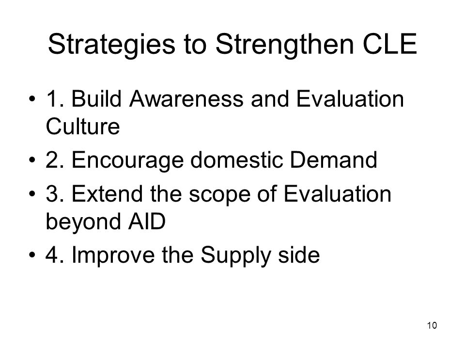 10 Strategies to Strengthen CLE 1. Build Awareness and Evaluation Culture 2. Encourage domestic Demand 3. Extend the scope of Evaluation beyond AID 4.