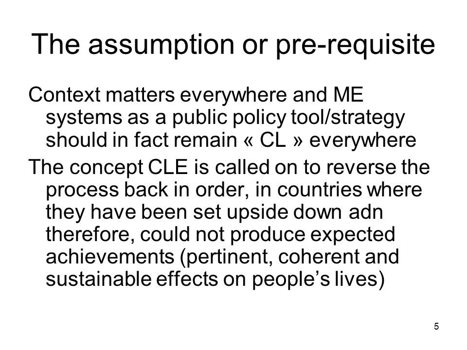 5 The assumption or pre-requisite Context matters everywhere and ME systems as a public policy tool/strategy should in fact remain « CL » everywhere The concept CLE is called on to reverse the process back in order, in countries where they have been set upside down adn therefore, could not produce expected achievements (pertinent, coherent and sustainable effects on peoples lives)