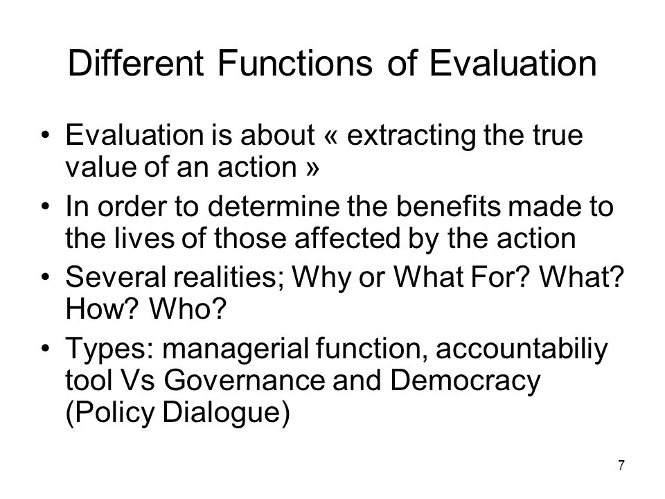 7 Different Functions of Evaluation Evaluation is about « extracting the true value of an action » In order to determine the benefits made to the lives of those affected by the action Several realities; Why or What For.