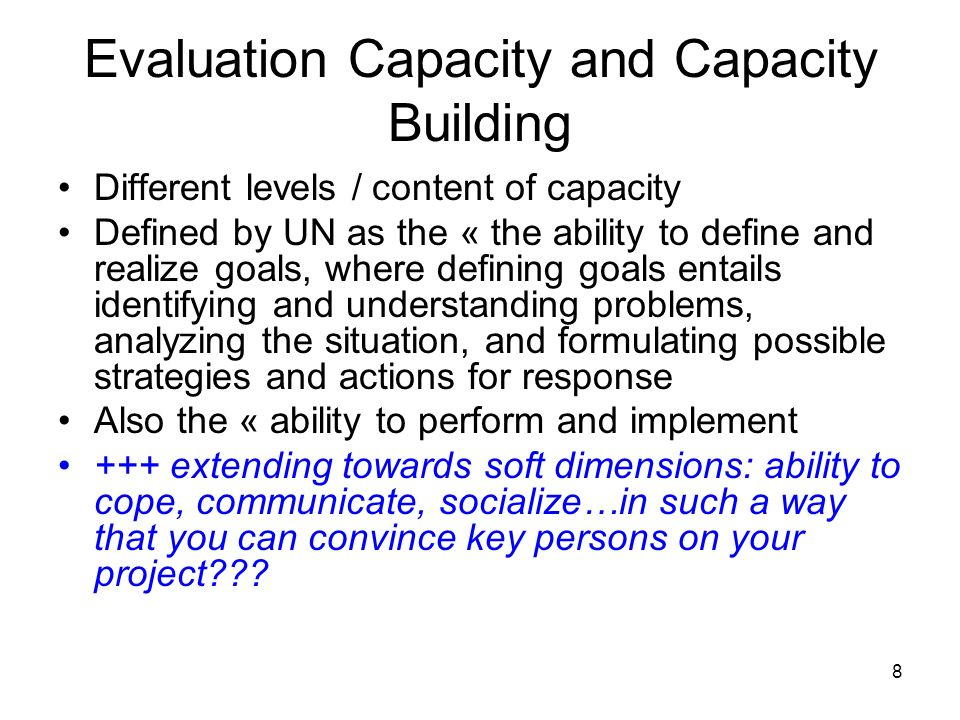 8 Evaluation Capacity and Capacity Building Different levels / content of capacity Defined by UN as the « the ability to define and realize goals, whe