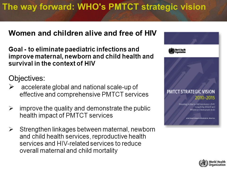 The way forward: WHO s PMTCT strategic vision Women and children alive and free of HIV Goal - to eliminate paediatric infections and improve maternal, newborn and child health and survival in the context of HIV Objectives: accelerate global and national scale-up of effective and comprehensive PMTCT services improve the quality and demonstrate the public health impact of PMTCT services Strengthen linkages between maternal, newborn and child health services, reproductive health services and HIV-related services to reduce overall maternal and child mortality
