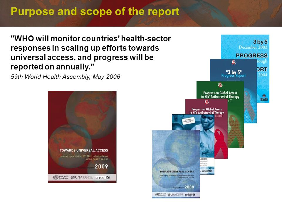Purpose and scope of the report WHO will monitor countries health-sector responses in scaling up efforts towards universal access, and progress will be reported on annually. 59th World Health Assembly, May 2006