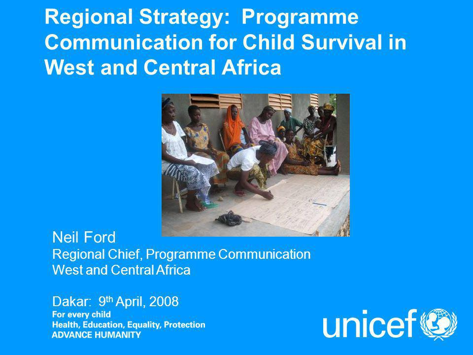 Regional Strategy: Programme Communication for Child Survival in West and Central Africa Neil Ford Regional Chief, Programme Communication West and Central Africa Dakar: 9 th April, 2008