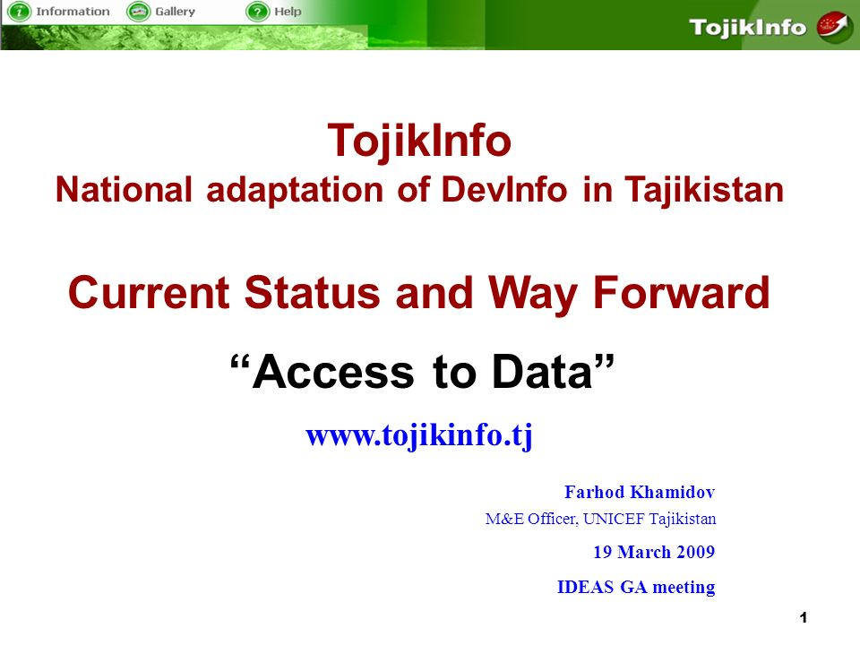 1 TojikInfo National adaptation of DevInfo in Tajikistan Current Status and Way Forward www.tojikinfo.tj Access to Data Farhod Khamidov M&E Officer, UNICEF Tajikistan 19 March 2009 IDEAS GA meeting