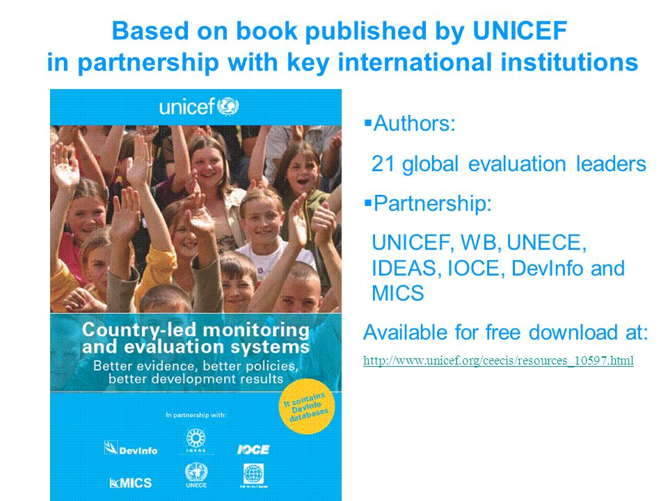 Based on book published by UNICEF in partnership with key international institutions Authors: 21 global evaluation leaders Partnership: UNICEF, WB, UNECE, IDEAS, IOCE, DevInfo and MICS Available for free download at: http://www.unicef.org/ceecis/resources_10597.html