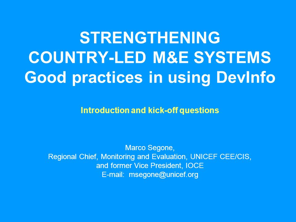 STRENGTHENING COUNTRY-LED M&E SYSTEMS Good practices in using DevInfo Marco Segone, Regional Chief, Monitoring and Evaluation, UNICEF CEE/CIS, and former Vice President, IOCE E-mail: msegone@unicef.org Introduction and kick-off questions