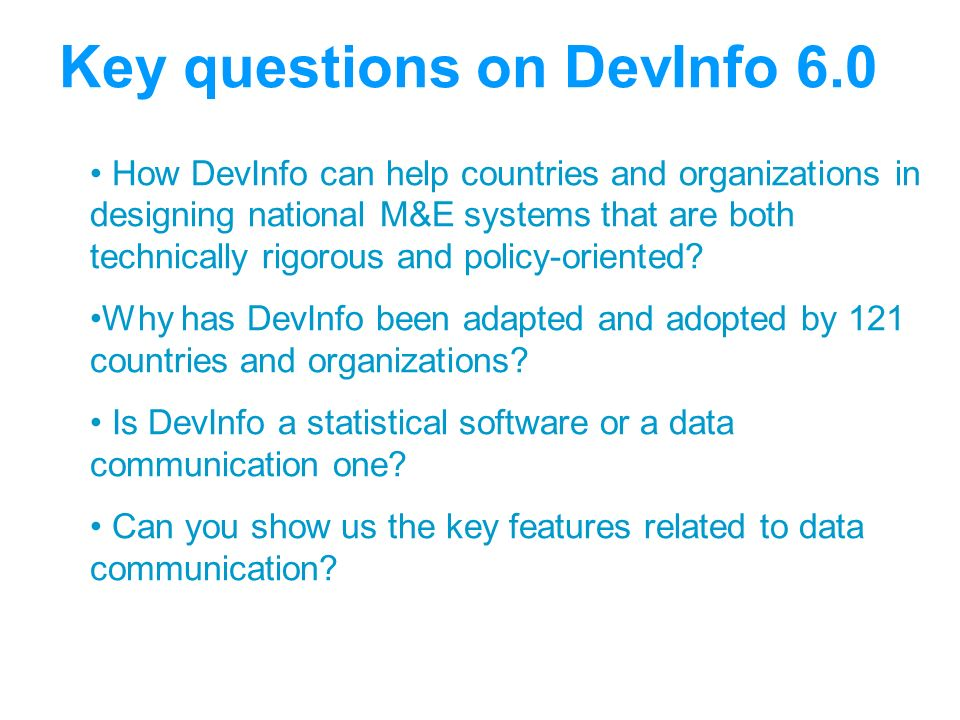 Key questions on DevInfo 6.0 How DevInfo can help countries and organizations in designing national M&E systems that are both technically rigorous and policy-oriented.