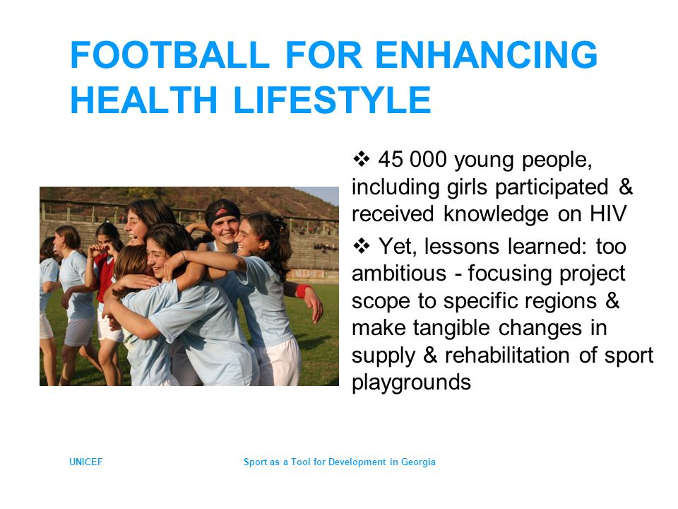 UNICEFSport as a Tool for Development in Georgia FOOTBALL FOR ENHANCING HEALTH LIFESTYLE young people, including girls participated & received knowledge on HIV Yet, lessons learned: too ambitious - focusing project scope to specific regions & make tangible changes in supply & rehabilitation of sport playgrounds