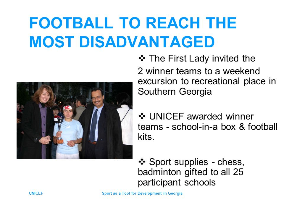 UNICEFSport as a Tool for Development in Georgia FOOTBALL TO REACH THE MOST DISADVANTAGED The First Lady invited the 2 winner teams to a weekend excursion to recreational place in Southern Georgia UNICEF awarded winner teams - school-in-a box & football kits.