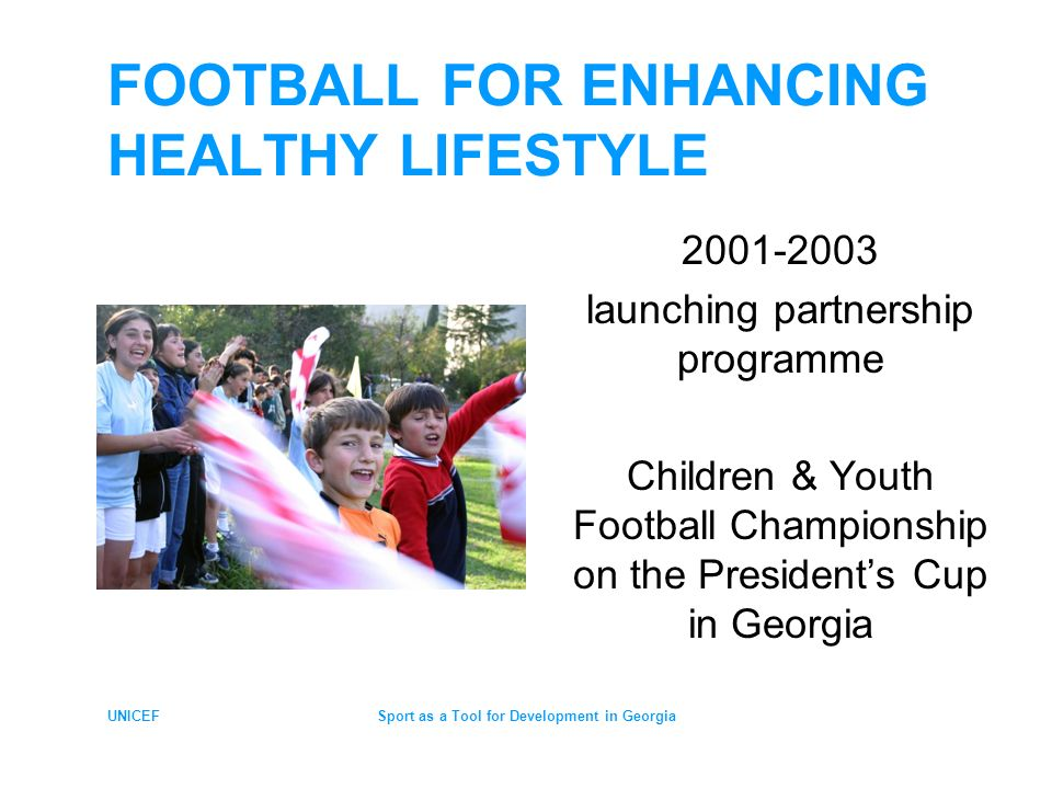 UNICEFSport as a Tool for Development in Georgia WHY FOOTBALL Most popular sport in Georgia Very useful tool to: attract public interest mobilize partners build alliances