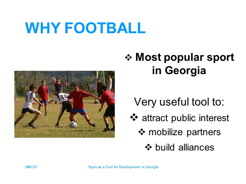 UNICEFSport as a Tool for Development in Georgia FOOTBALL FOR ENHANCING HEALTHY LIFESTYLE Championship - annual event Engaging more children & youth in sport activities and Promoting Healthy Lifestyle & preventing risky behaviour (alcohol, drugs) among children & youth