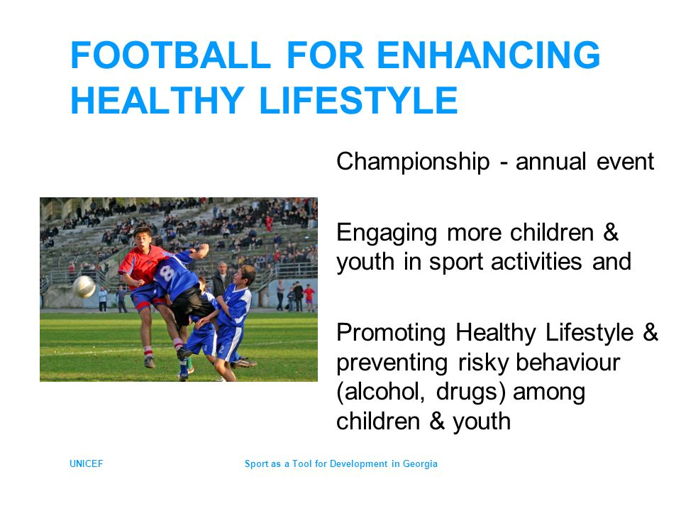 UNICEFSport as a Tool for Development in Georgia FOOTBALL CHAMPIONSHIP School-based national wide tournaments > 45 000 children from 2,000 schools, age 12-15 Strong social mobilization tool for healthy lifestyle - involving different partners: local governments, business leaders, children