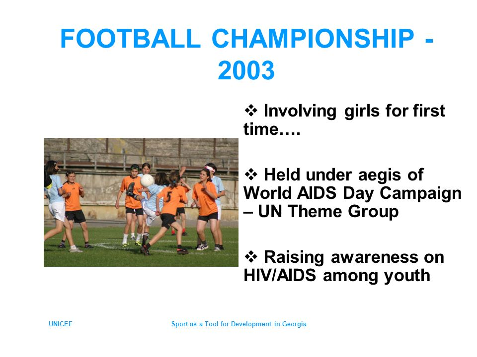 UNICEFSport as a Tool for Development in Georgia FOOTBALL FOR ENHANCING HEALTHY LIFESTYLE Special teams of HIV/AIDS advocates & popular singers attending & delivering IEC sessions on HIV for players & fans WAD 2003 Theme – Stigma & Discrimination