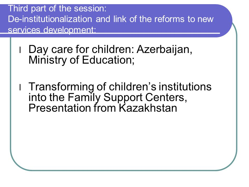 Third part of the session: De-institutionalization and link of the reforms to new services development: l Day care for children: Azerbaijan, Ministry of Education; l Transforming of childrens institutions into the Family Support Centers, Presentation from Kazakhstan