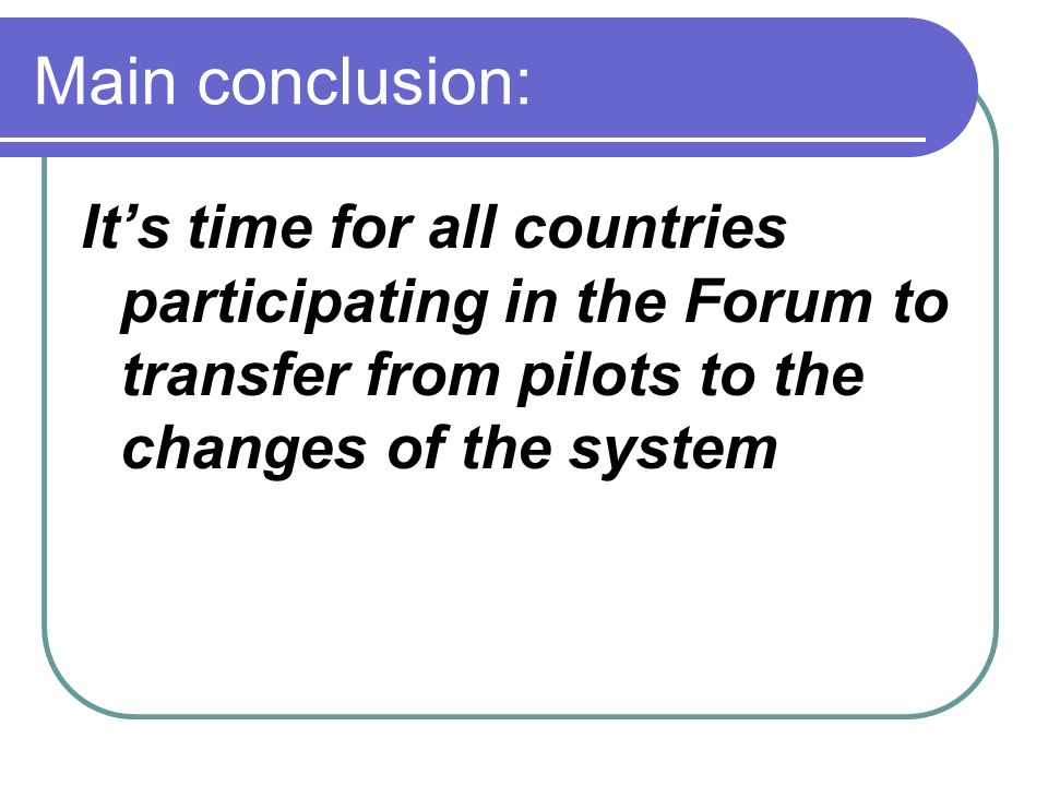 Main conclusion: Its time for all countries participating in the Forum to transfer from pilots to the changes of the system