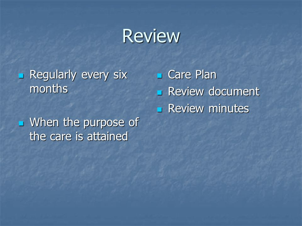 Review Regularly every six months Regularly every six months When the purpose of the care is attained When the purpose of the care is attained Care Plan Care Plan Review document Review document Review minutes Review minutes