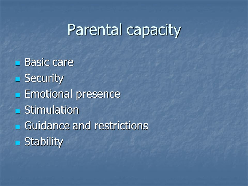 Parental capacity Basic care Basic care Security Security Emotional presence Emotional presence Stimulation Stimulation Guidance and restrictions Guidance and restrictions Stability Stability