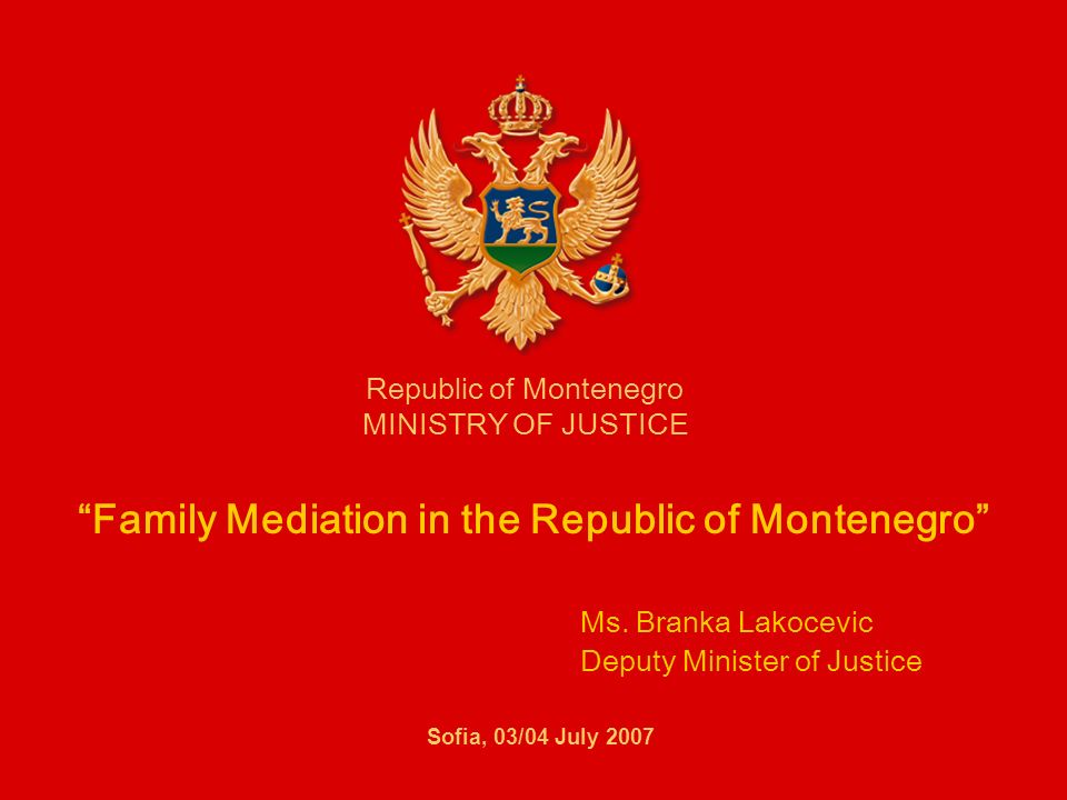 Family Mediation in the Republic of Montenegro Ms. Branka Lakocevic Deputy Minister of Justice Republic of Montenegro MINISTRY OF JUSTICE Sofia, 03/04
