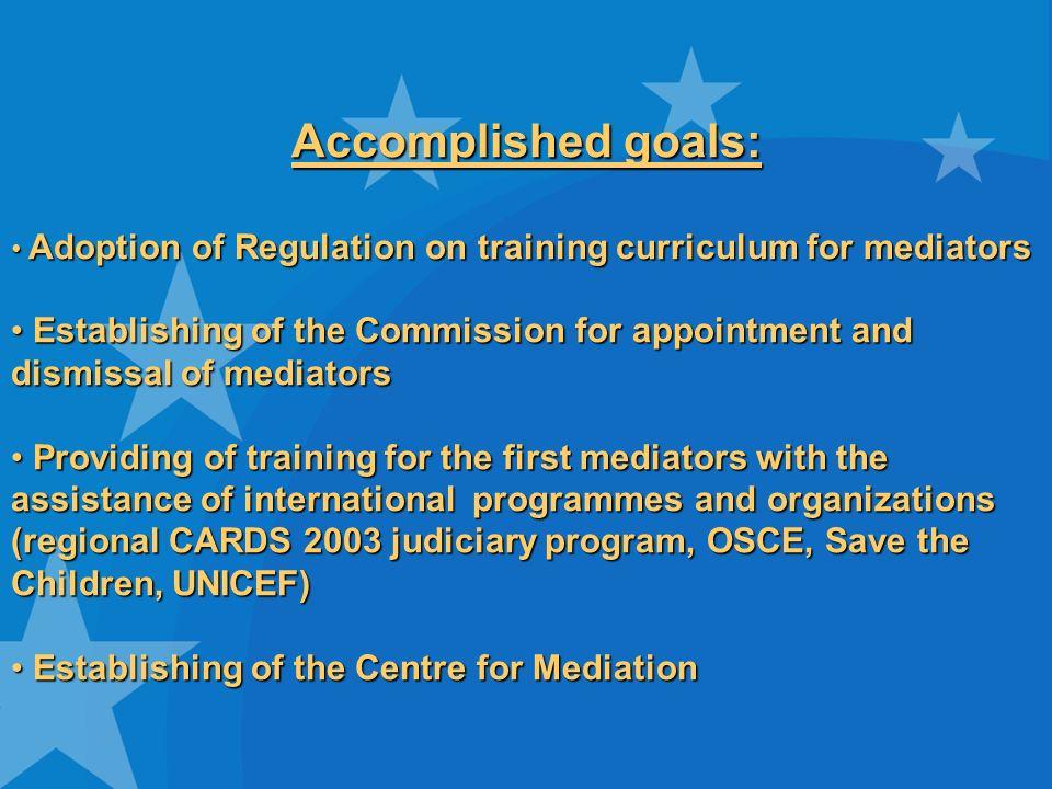 Accomplished goals: Adoption of Regulation on training curriculum for mediators Adoption of Regulation on training curriculum for mediators Establishi