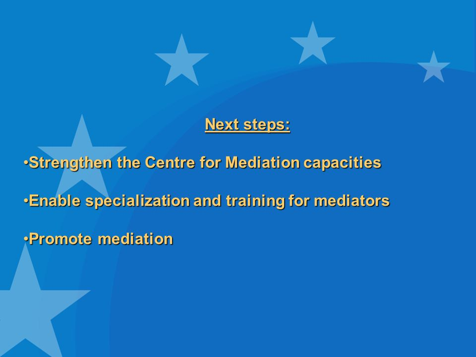 Next steps: Strengthen the Centre for Mediation capacitiesStrengthen the Centre for Mediation capacities Enable specialization and training for mediatorsEnable specialization and training for mediators Promote mediationPromote mediation