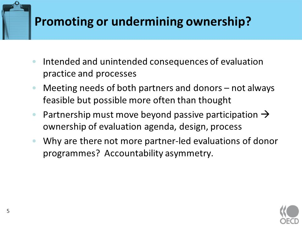 Promoting or undermining ownership? Intended and unintended consequences of evaluation practice and processes Meeting needs of both partners and donor