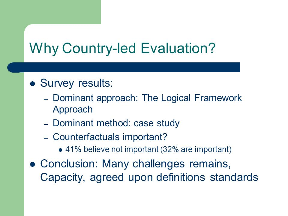 Why Country-led Evaluation? Survey results: – Dominant approach: The Logical Framework Approach – Dominant method: case study – Counterfactuals import