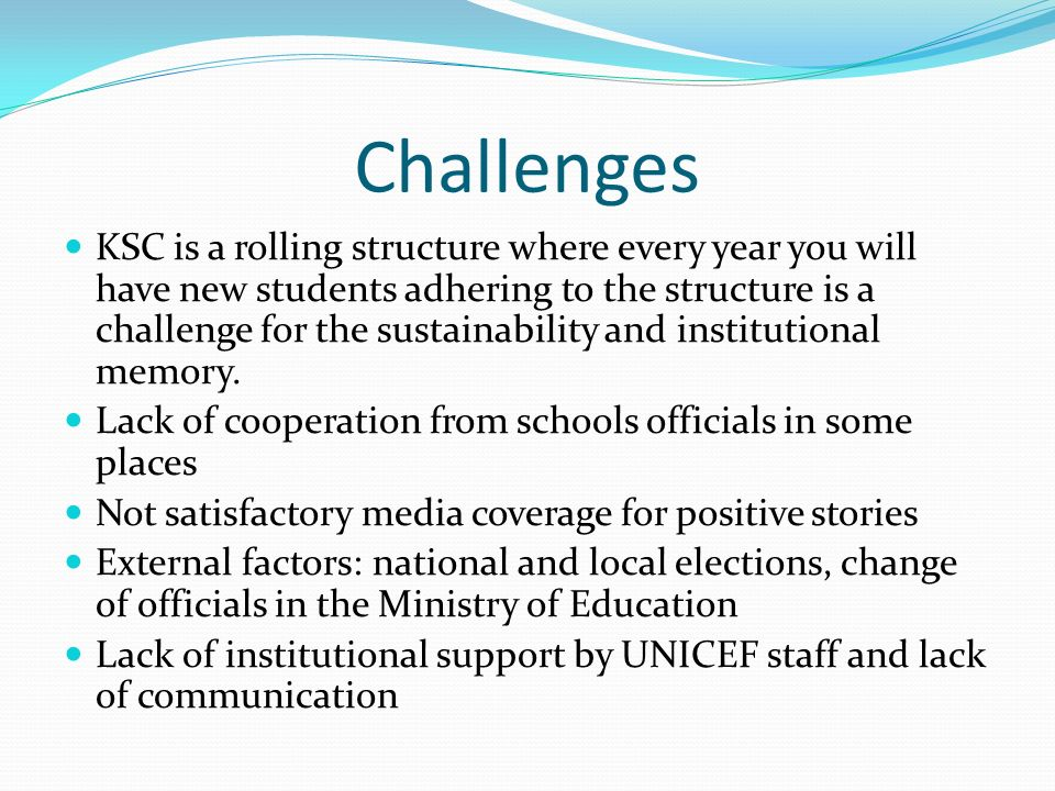 Challenges KSC is a rolling structure where every year you will have new students adhering to the structure is a challenge for the sustainability and institutional memory.