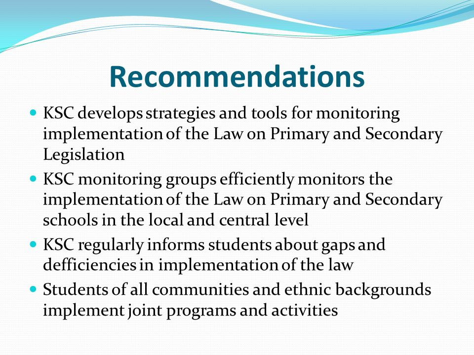 Recommendations KSC develops strategies and tools for monitoring implementation of the Law on Primary and Secondary Legislation KSC monitoring groups efficiently monitors the implementation of the Law on Primary and Secondary schools in the local and central level KSC regularly informs students about gaps and defficiencies in implementation of the law Students of all communities and ethnic backgrounds implement joint programs and activities