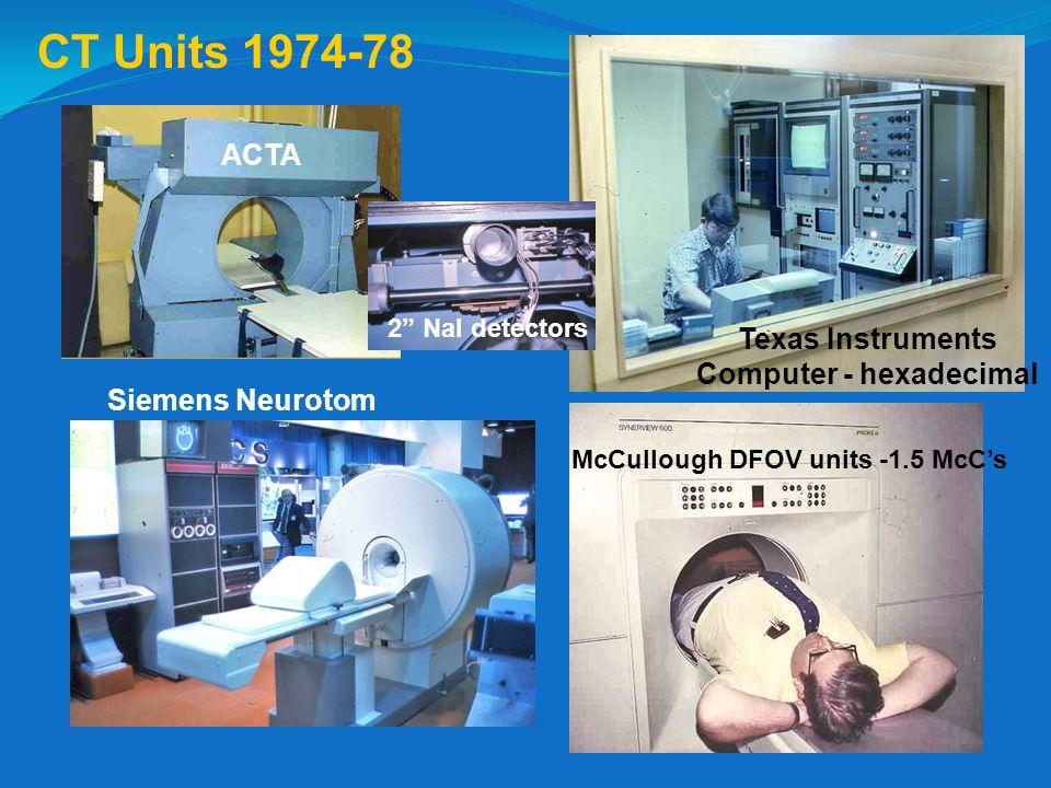 CT Units 1974-78 McCullough DFOV units -1.5 McCs ACTA Texas Instruments Computer - hexadecimal Siemens Neurotom 2 NaI detectors