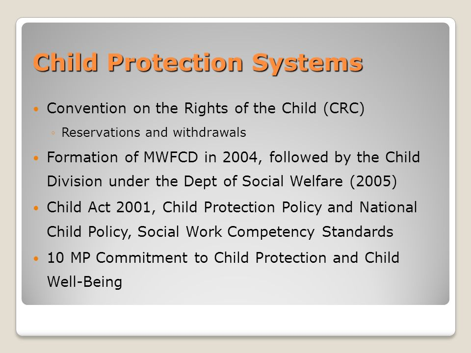 Child Protection Systems Convention on the Rights of the Child (CRC) Reservations and withdrawals Formation of MWFCD in 2004, followed by the Child Division under the Dept of Social Welfare (2005) Child Act 2001, Child Protection Policy and National Child Policy, Social Work Competency Standards 10 MP Commitment to Child Protection and Child Well-Being