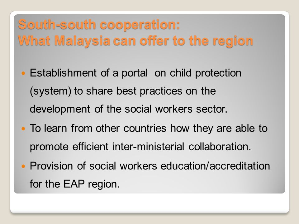 South-south cooperation: What Malaysia can offer to the region Establishment of a portal on child protection (system) to share best practices on the development of the social workers sector.