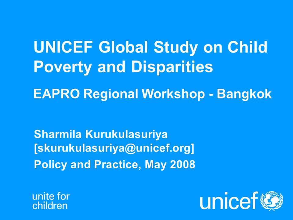 UNICEF Global Study on Child Poverty and Disparities EAPRO Regional Workshop - Bangkok Sharmila Kurukulasuriya [skurukulasuriya@unicef.org] Policy and