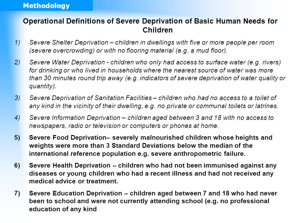 Operational Definitions of Severe Deprivation of Basic Human Needs for Children 1)Severe Shelter Deprivation – children in dwellings with five or more people per room (severe overcrowding) or with no flooring material (e.g.