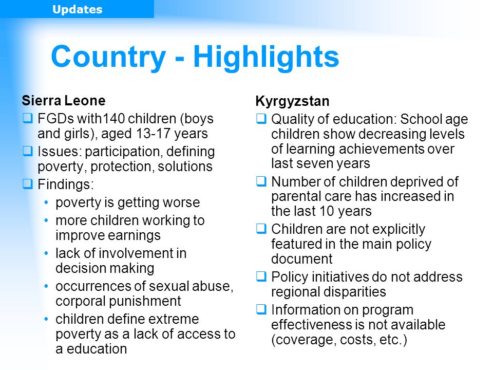 Country - Highlights Sierra Leone FGDs with140 children (boys and girls), aged 13-17 years Issues: participation, defining poverty, protection, solutions Findings: poverty is getting worse more children working to improve earnings lack of involvement in decision making occurrences of sexual abuse, corporal punishment children define extreme poverty as a lack of access to a education Updates Kyrgyzstan Quality of education: School age children show decreasing levels of learning achievements over last seven years Number of children deprived of parental care has increased in the last 10 years Children are not explicitly featured in the main policy document Policy initiatives do not address regional disparities Information on program effectiveness is not available (coverage, costs, etc.)