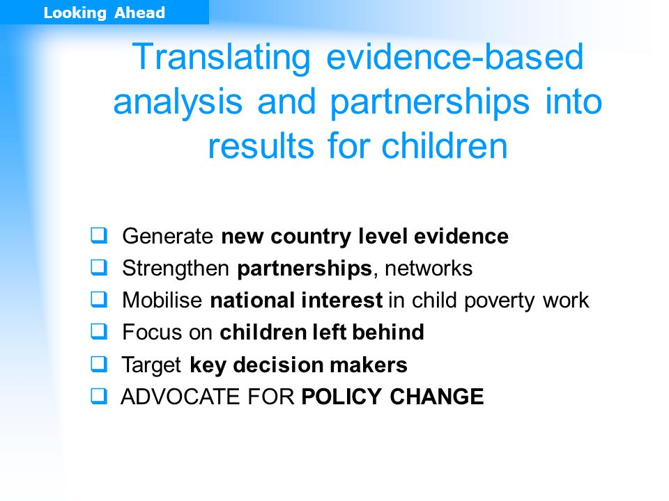 Generate new country level evidence Strengthen partnerships, networks Mobilise national interest in child poverty work Focus on children left behind Target key decision makers ADVOCATE FOR POLICY CHANGE Looking Ahead Translating evidence-based analysis and partnerships into results for children