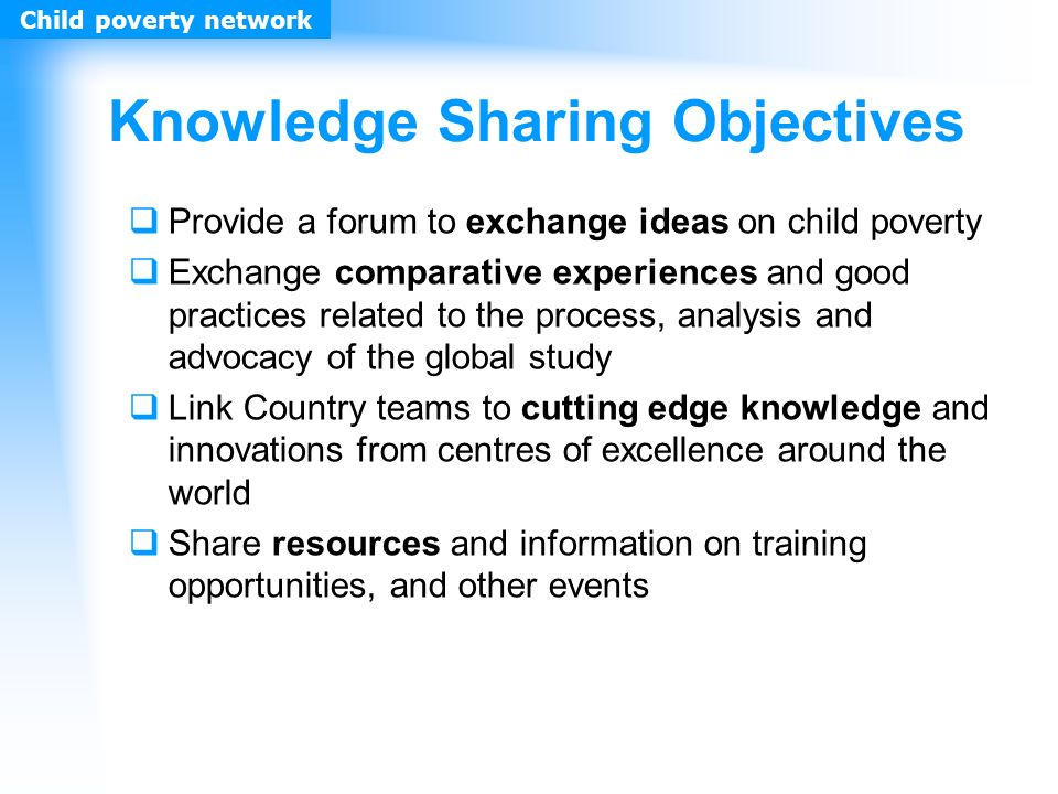 Knowledge Sharing Objectives Provide a forum to exchange ideas on child poverty Exchange comparative experiences and good practices related to the process, analysis and advocacy of the global study Link Country teams to cutting edge knowledge and innovations from centres of excellence around the world Share resources and information on training opportunities, and other events Child poverty network