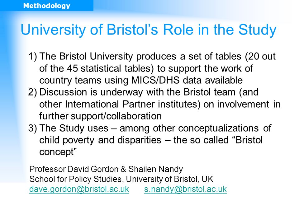 University of Bristols Role in the Study 1)The Bristol University produces a set of tables (20 out of the 45 statistical tables) to support the work of country teams using MICS/DHS data available 2)Discussion is underway with the Bristol team (and other International Partner institutes) on involvement in further support/collaboration 3)The Study uses – among other conceptualizations of child poverty and disparities – the so called Bristol concept Professor David Gordon & Shailen Nandy School for Policy Studies, University of Bristol, UK dave.gordon@bristol.ac.ukdave.gordon@bristol.ac.uk s.nandy@bristol.ac.uks.nandy@bristol.ac.uk Methodology