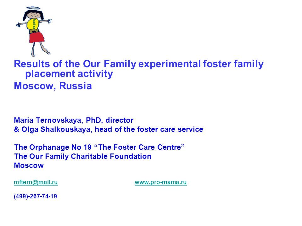 Results of the Our Family experimental foster family placement activity Moscow, Russia Maria Ternovskaya, PhD, director & Olga Shalkouskaya, head of t