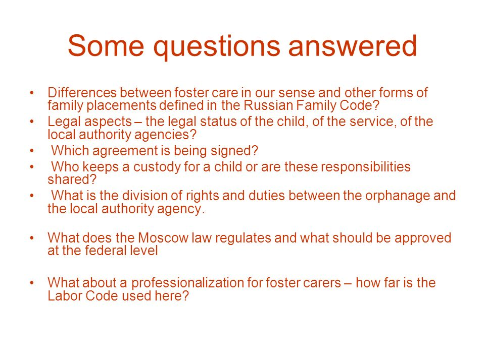 Some questions answered Differences between foster care in our sense and other forms of family placements defined in the Russian Family Code? Legal as
