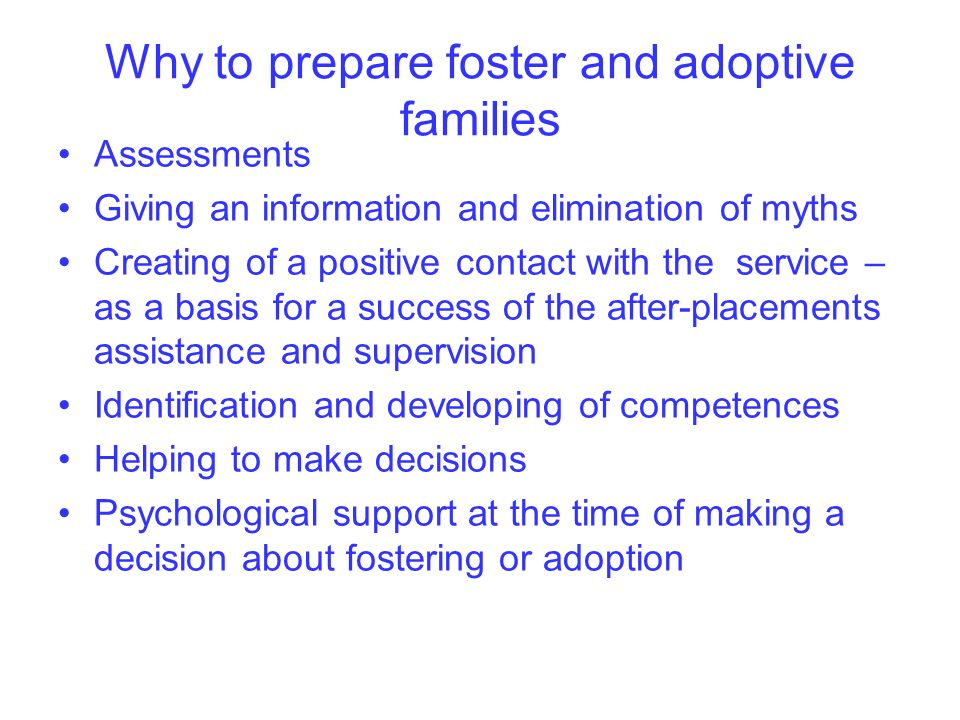 Why to prepare foster and adoptive families Assessments Giving an information and elimination of myths Creating of a positive contact with the service