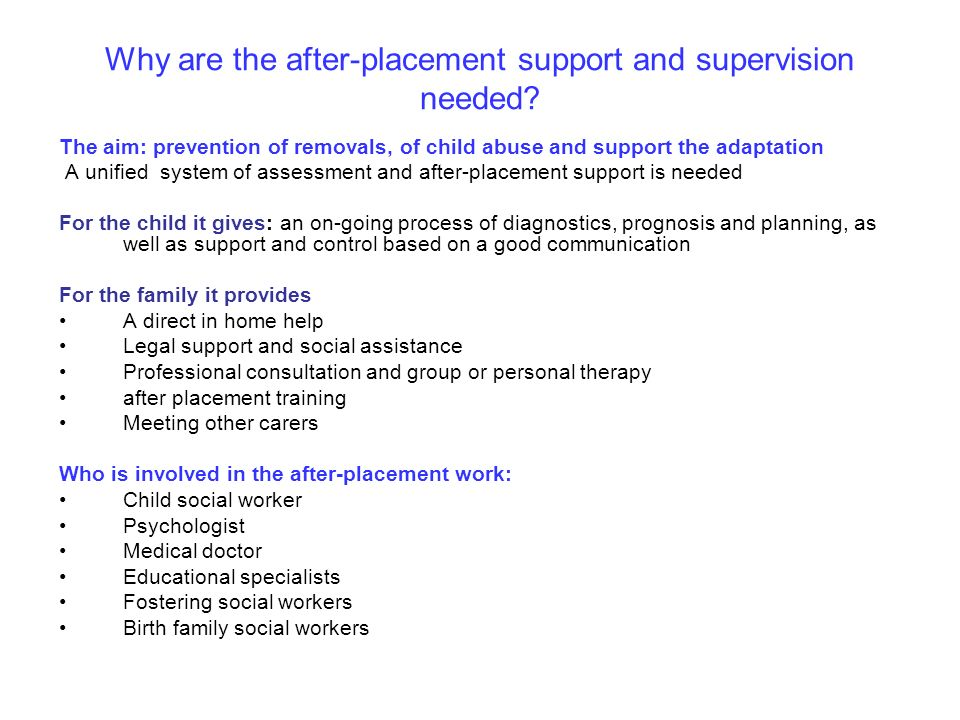 Why are the after-placement support and supervision needed? The aim: prevention of removals, of child abuse and support the adaptation A unified syste