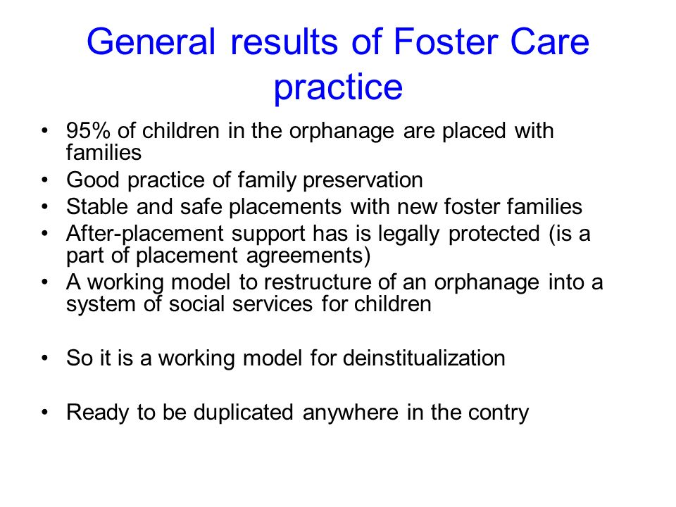 General results of Foster Care practice 95% of children in the orphanage are placed with families Good practice of family preservation Stable and safe