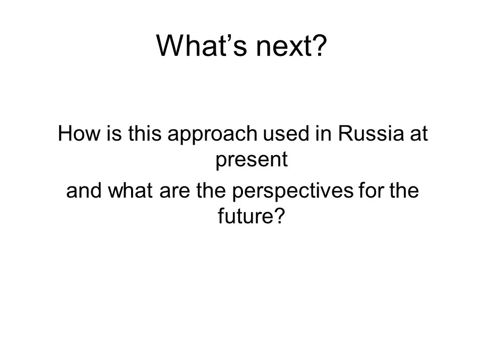 Whats next? How is this approach used in Russia at present and what are the perspectives for the future?