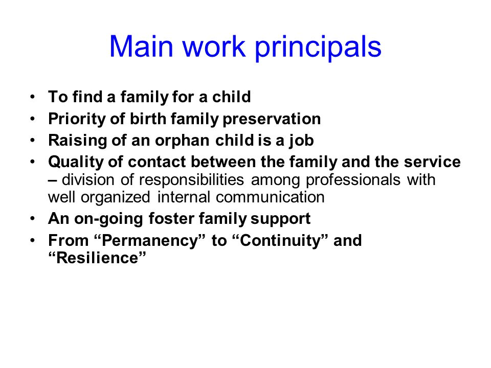 Main work principals To find a family for a child Priority of birth family preservation Raising of an orphan child is a job Quality of contact between