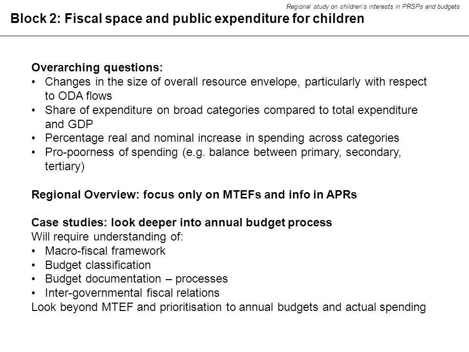 Block 2: Fiscal space and public expenditure for children Overarching questions: Changes in the size of overall resource envelope, particularly with respect to ODA flows Share of expenditure on broad categories compared to total expenditure and GDP Percentage real and nominal increase in spending across categories Pro-poorness of spending (e.g.