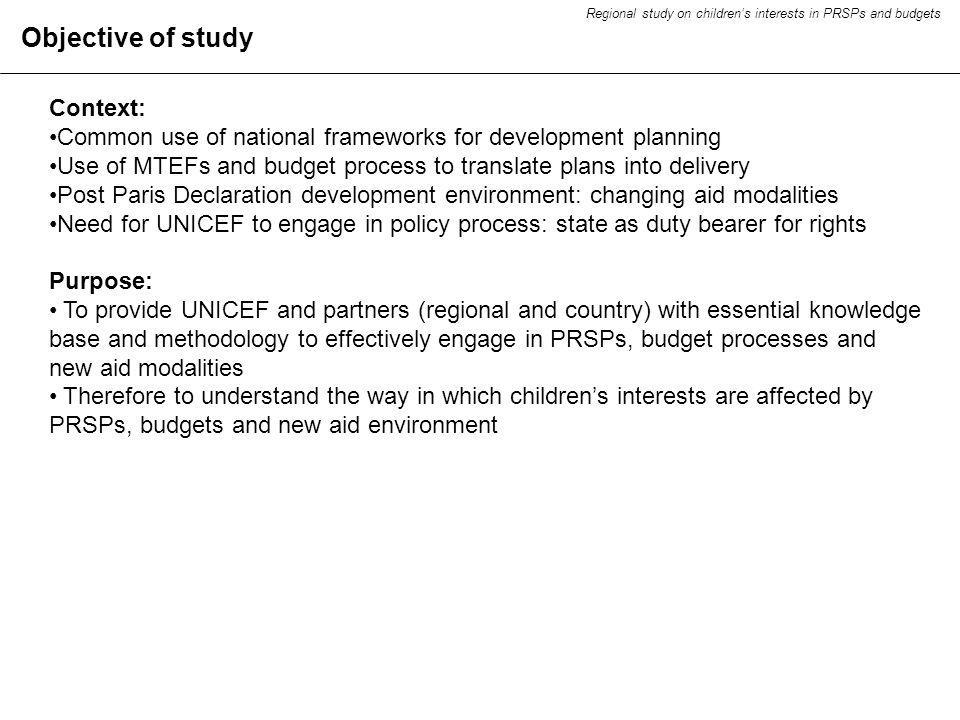 Objective of study Context: Common use of national frameworks for development planning Use of MTEFs and budget process to translate plans into delivery Post Paris Declaration development environment: changing aid modalities Need for UNICEF to engage in policy process: state as duty bearer for rights Purpose: To provide UNICEF and partners (regional and country) with essential knowledge base and methodology to effectively engage in PRSPs, budget processes and new aid modalities Therefore to understand the way in which childrens interests are affected by PRSPs, budgets and new aid environment Regional study on childrens interests in PRSPs and budgets