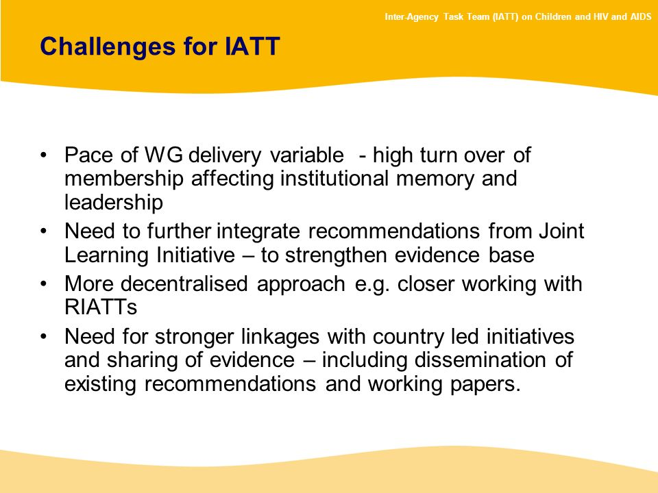 Inter-Agency Task Team (IATT) on Children and HIV and AIDS Challenges for IATT Pace of WG delivery variable - high turn over of membership affecting i