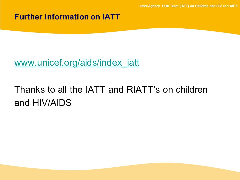 Inter-Agency Task Team (IATT) on Children and HIV and AIDS Further information on IATT www.unicef.org/aids/index_iatt Thanks to all the IATT and RIATT
